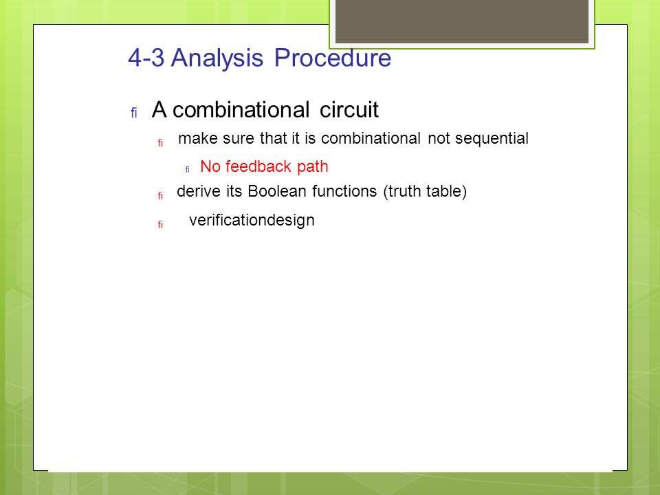 4-3 Analysis Procedure  A combinational circuit    make sure that it is combinational not sequential  No feedback path derive its Boolean functio