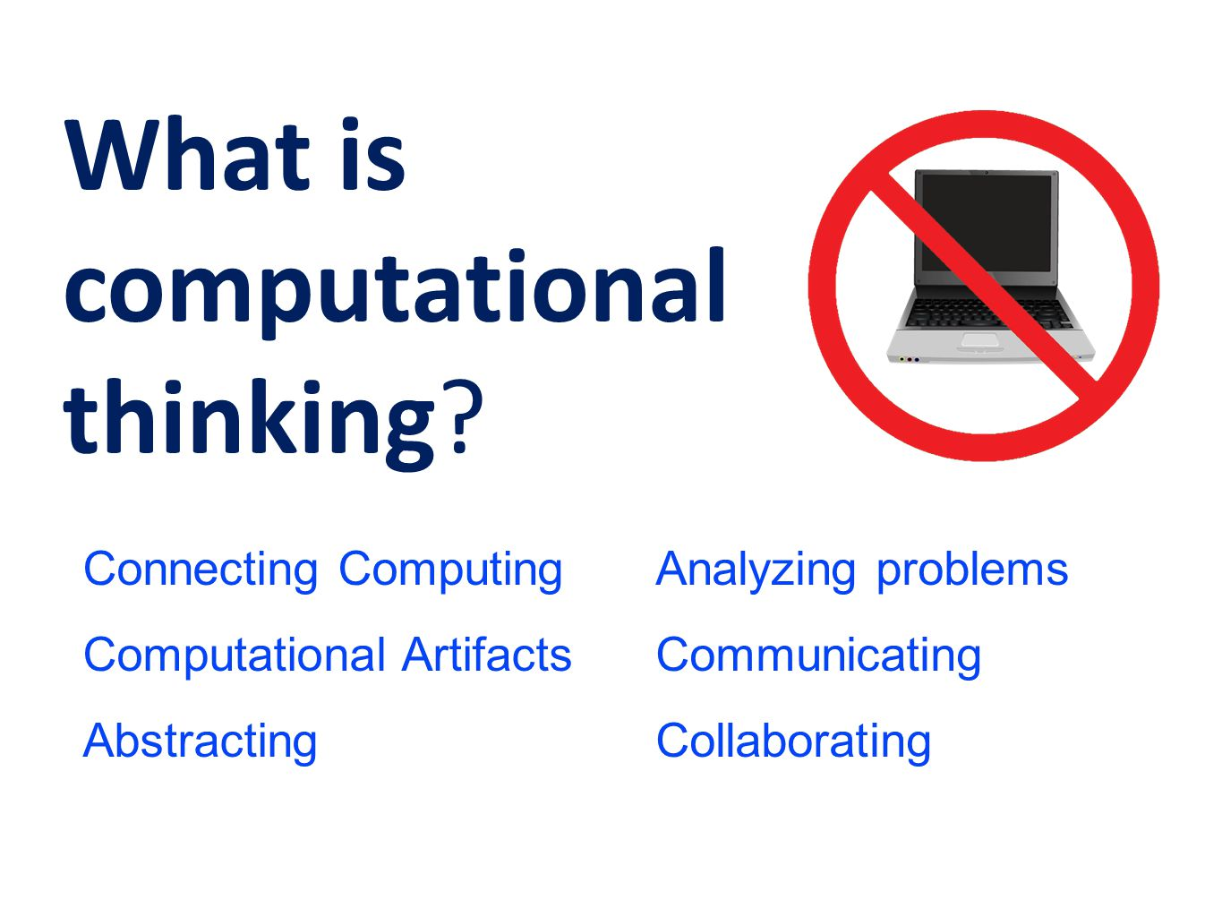 What is computational thinking? Connecting Computing Computational Artifacts Abstracting Analyzing problems Communicating Collaborating