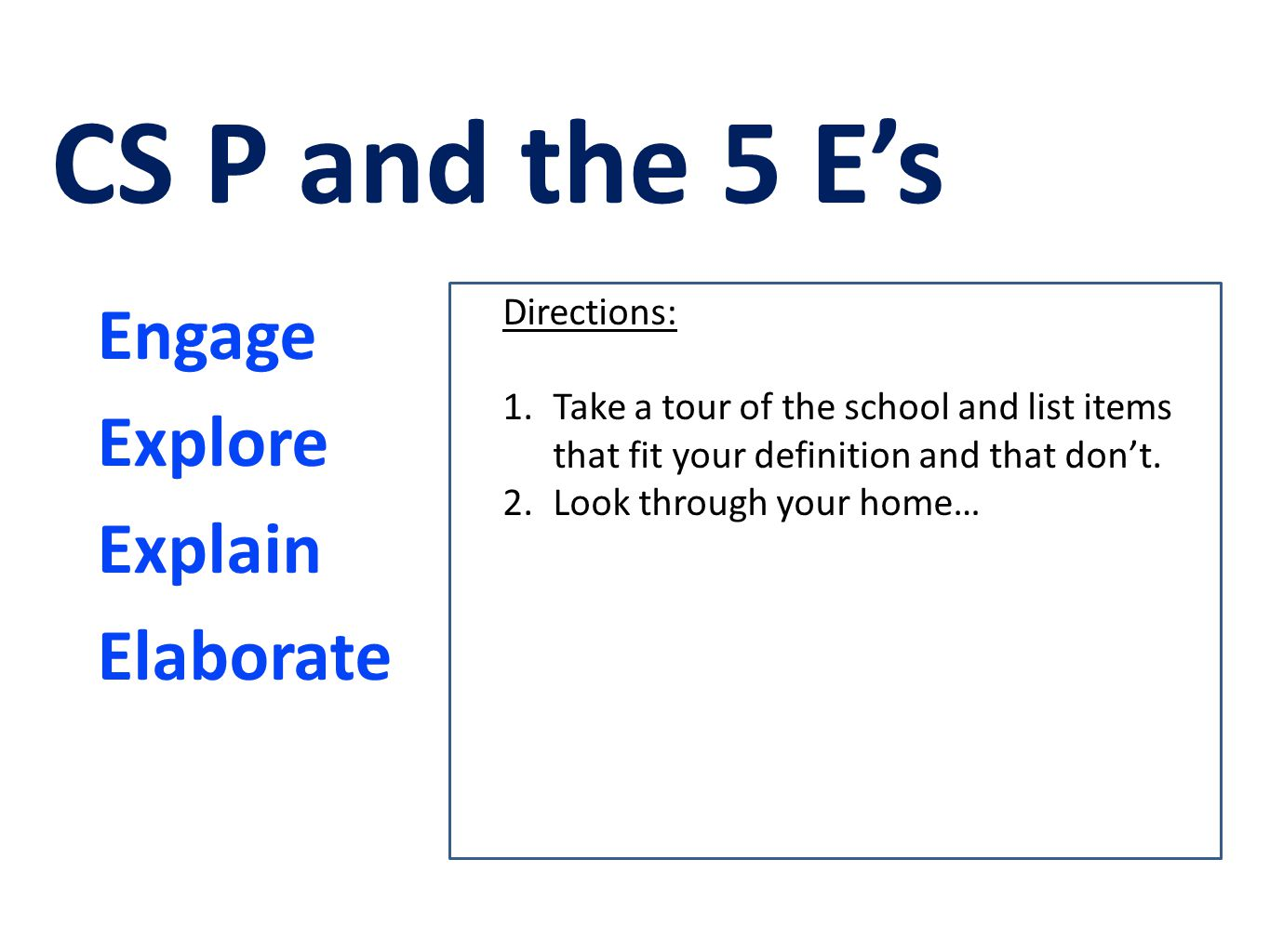 Engage Explore Explain Elaborate CS P and the 5 E's Directions: 1.Take a tour of the school and list items that fit your definition and that don't. 2.