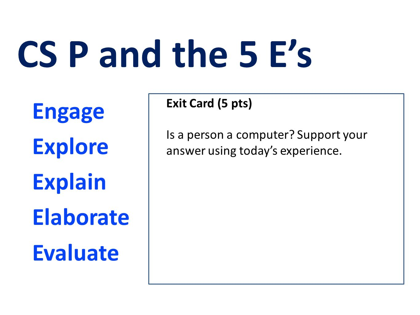 Engage Explore Explain Elaborate Evaluate CS P and the 5 E's Exit Card (5 pts) Is a person a computer? Support your answer using today's experience.
