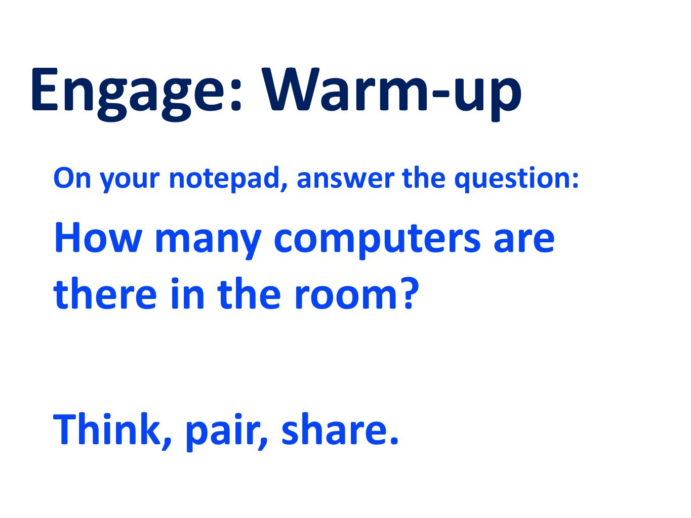 Engage: Warm-up On your notepad, answer the question: How many computers are there in the room? Think, pair, share.