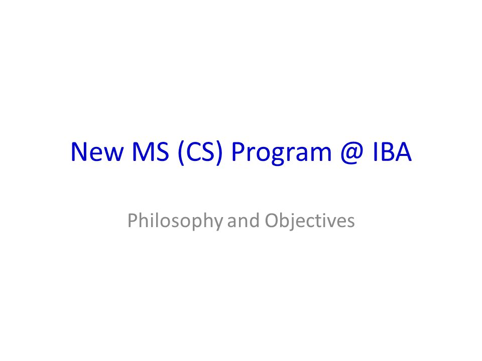 New MS (CS) Program @ IBA Philosophy and Objectives