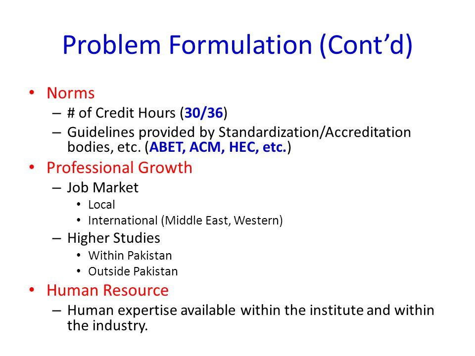 Problem Formulation (Cont'd) Norms – # of Credit Hours (30/36) – Guidelines provided by Standardization/Accreditation bodies, etc. (ABET, ACM, HEC, et