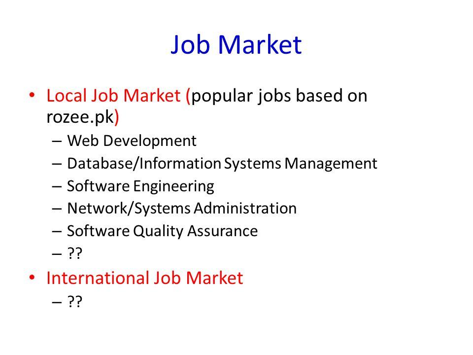 Job Market Local Job Market (popular jobs based on rozee.pk) – Web Development – Database/Information Systems Management – Software Engineering – Netw