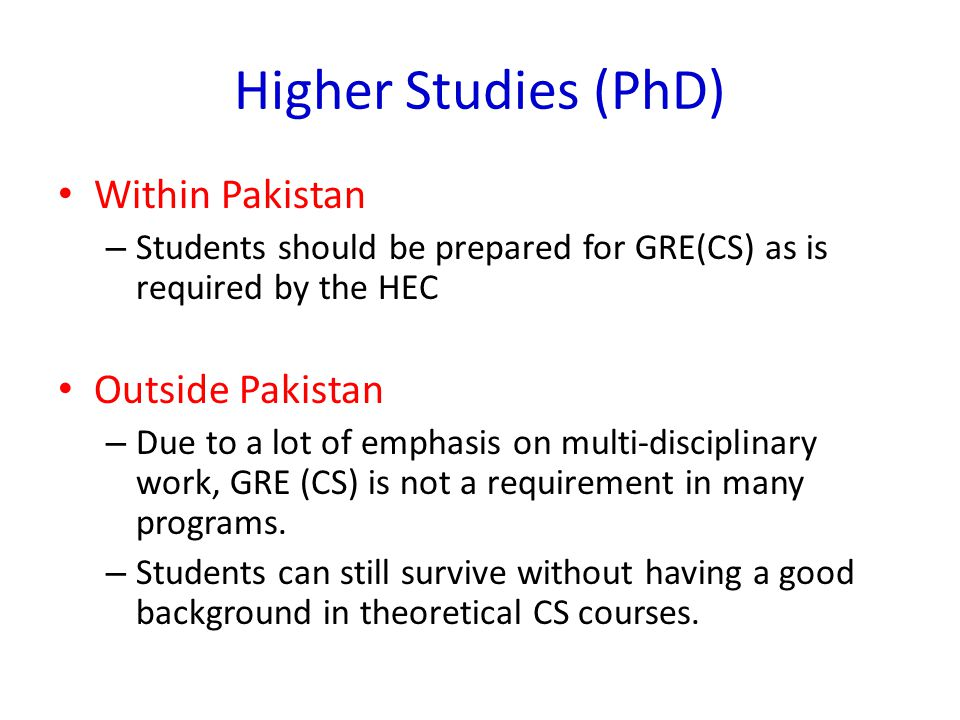 Higher Studies (PhD) Within Pakistan – Students should be prepared for GRE(CS) as is required by the HEC Outside Pakistan – Due to a lot of emphasis o