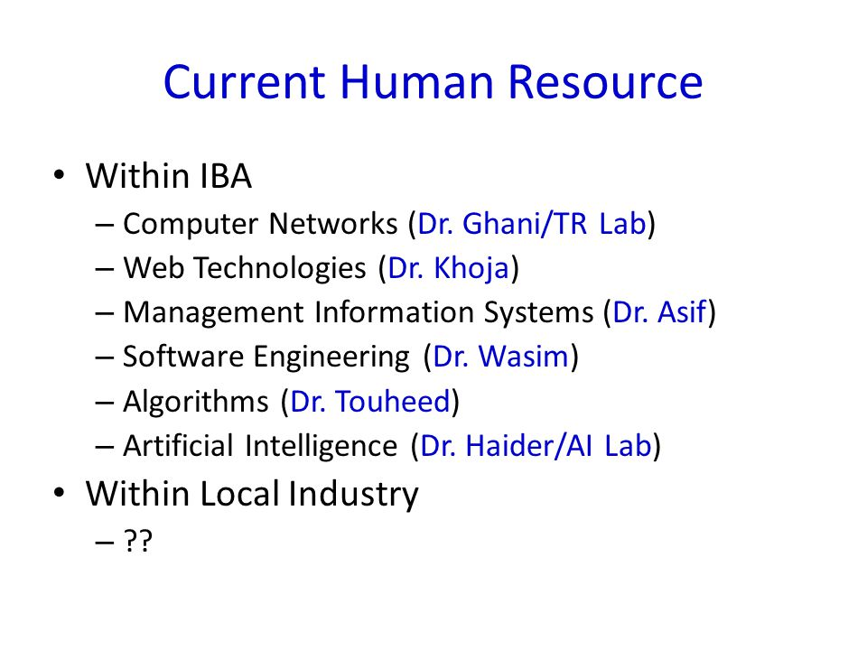 Current Human Resource Within IBA – Computer Networks (Dr. Ghani/TR Lab) – Web Technologies (Dr. Khoja) – Management Information Systems (Dr. Asif) –