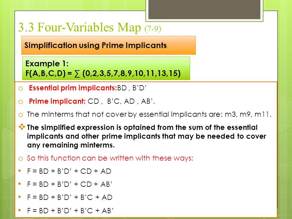 3.3 Four-Variables Map (7-9) Simplification using Prime Implicants Example 1: F(A,B,C,D) = ∑ (0,2,3,5,7,8,9,10,11,13,15) o Essential prim implicants: