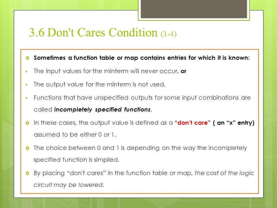 3.6 Don't Cares Condition (1-4)  Sometimes a function table or map contains entries for which it is known:  The input values for the minterm will ne