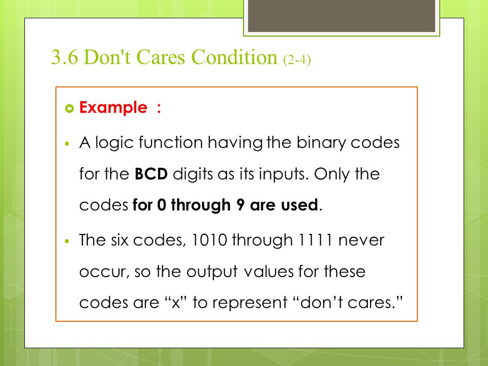3.6 Don't Cares Condition (2-4)  Example :  A logic function having the binary codes for the BCD digits as its inputs. Only the codes for 0 through