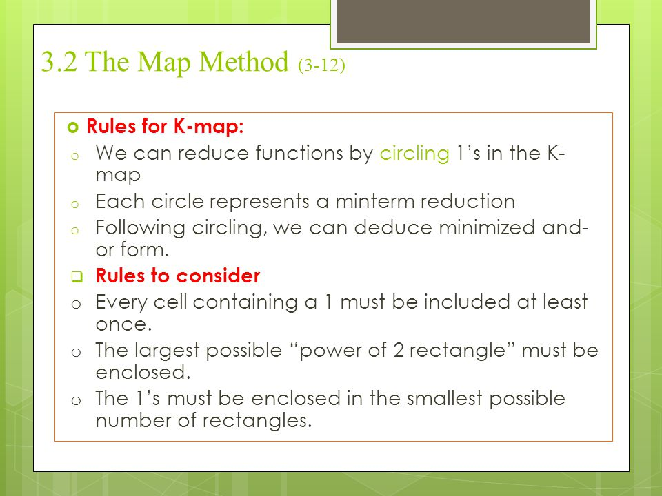 3.2 The Map Method (3-12)  Rules for K-map: o We can reduce functions by circling 1's in the K- map o Each circle represents a minterm reduction o Fo