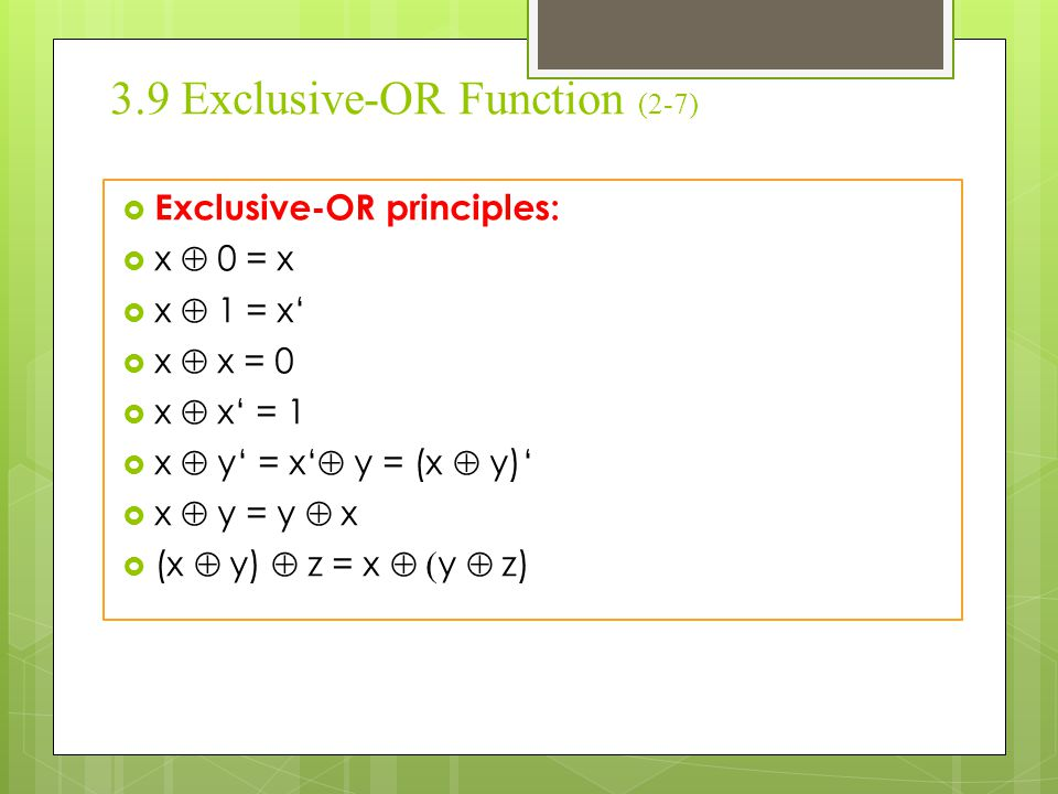 3.9 Exclusive-OR Function (3-7)  Implementaion Exclusive-OR with AND-OR-NOT:  x  y = xy' + x'y  Implementaion Exclusive- OR with NAND:  x  y = xy' + x'y = x (x'+y') + y (x'+y') = x (xy)' + y (xy)' = [ (x(xy)' + y(xy)')']' = [ (x(xy)')' + (y(xy)')' ]'