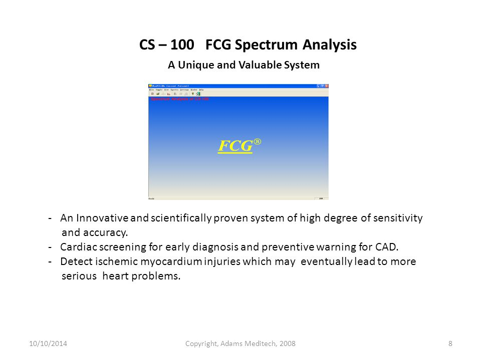 10/10/2014Copyright, Adams Meditech, 20088 CS – 100 FCG Spectrum Analysis A Unique and Valuable System - An Innovative and scientifically proven system of high degree of sensitivity and accuracy.