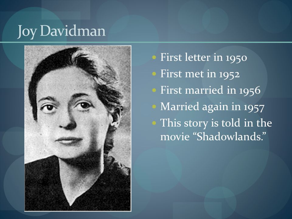 Joy Davidman First letter in 1950 First met in 1952 First married in 1956 Married again in 1957 This story is told in the movie Shadowlands.