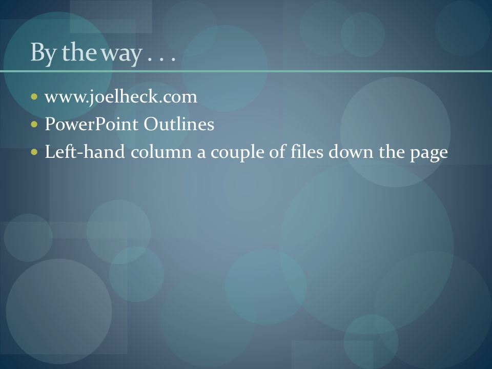 By the way... www.joelheck.com PowerPoint Outlines Left-hand column a couple of files down the page