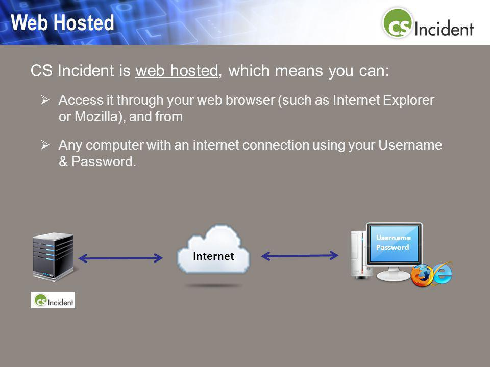 Web Hosted CS Incident is web hosted, which means you can:  Access it through your web browser (such as Internet Explorer or Mozilla), and from  Any