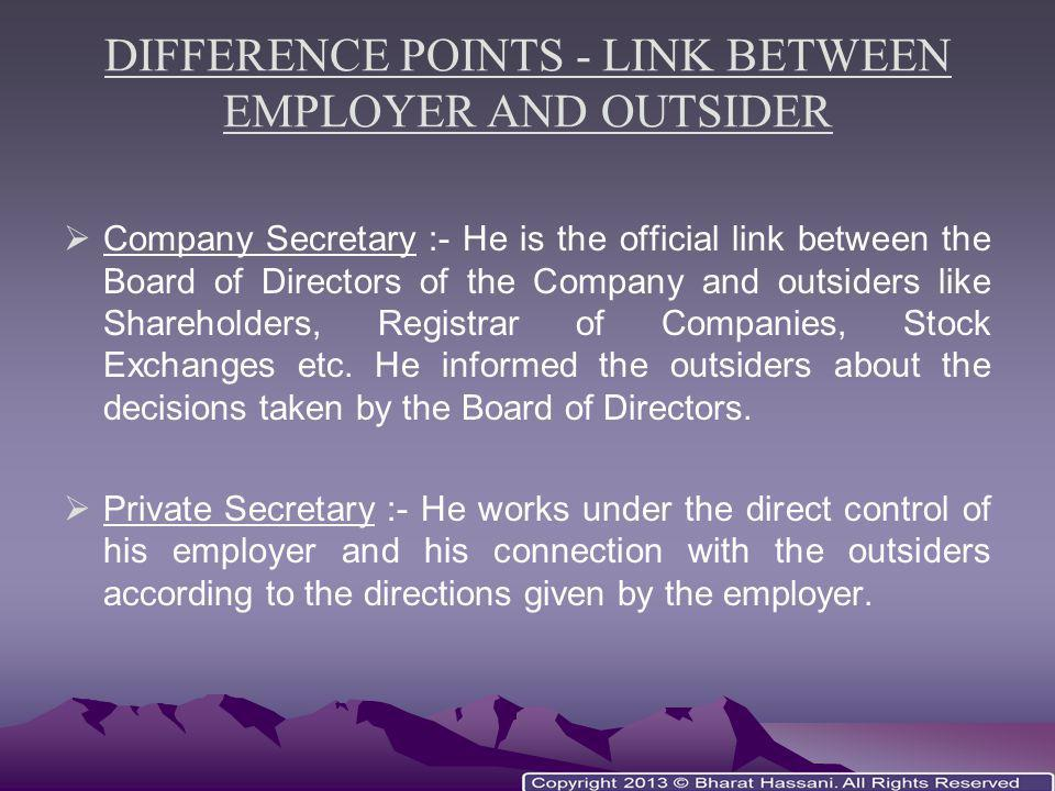DIFFERENCE POINTS - LINK BETWEEN EMPLOYER AND OUTSIDER  Company Secretary :- He is the official link between the Board of Directors of the Company an
