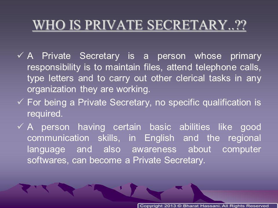 WHO IS PRIVATE SECRETARY..?? A Private Secretary is a person whose primary responsibility is to maintain files, attend telephone calls, type letters a