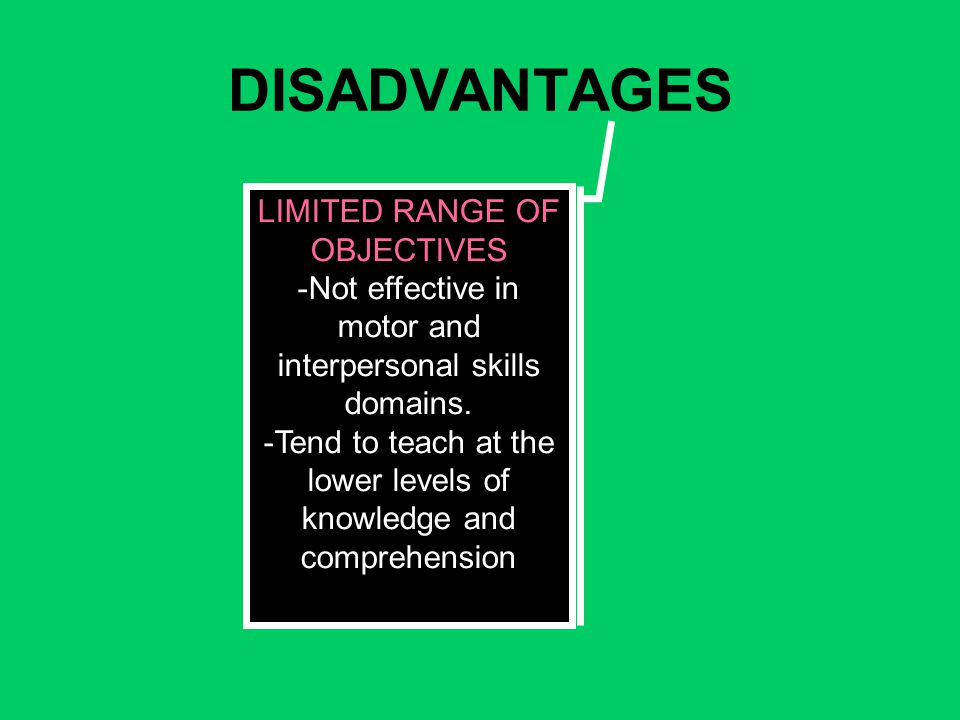 DISADVANTAGES LIMITED RANGE OF OBJECTIVES -Not effective in motor and interpersonal skills domains.