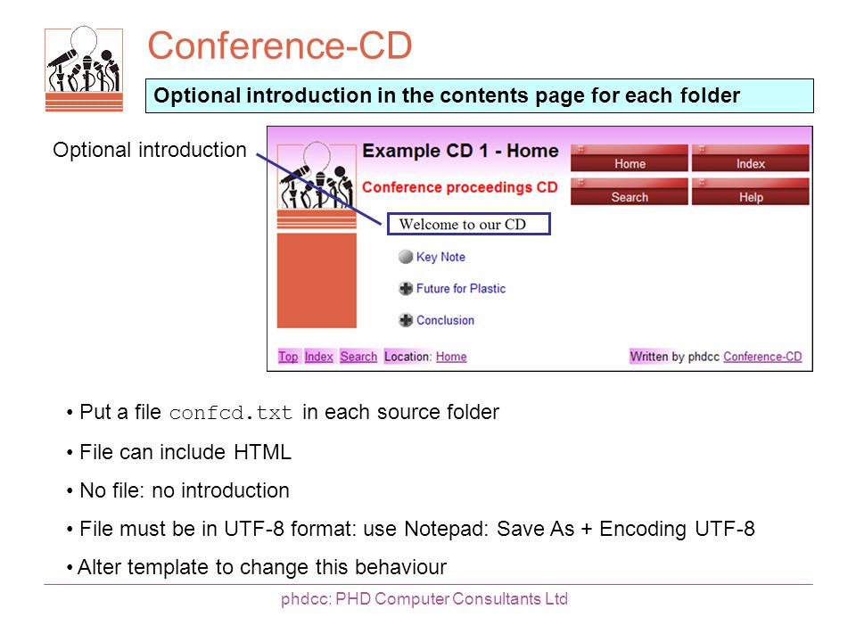 Conference-CD phdcc: PHD Computer Consultants Ltd Optional introduction in the contents page for each folder Put a file confcd.txt in each source folder File can include HTML No file: no introduction File must be in UTF-8 format: use Notepad: Save As + Encoding UTF-8 Alter template to change this behaviour Optional introduction