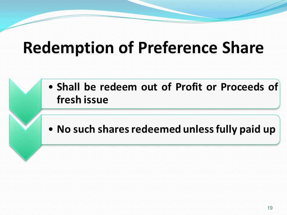 Redemption of Preference Share 19 Shall be redeem out of Profit or Proceeds of fresh issue No such shares redeemed unless fully paid up