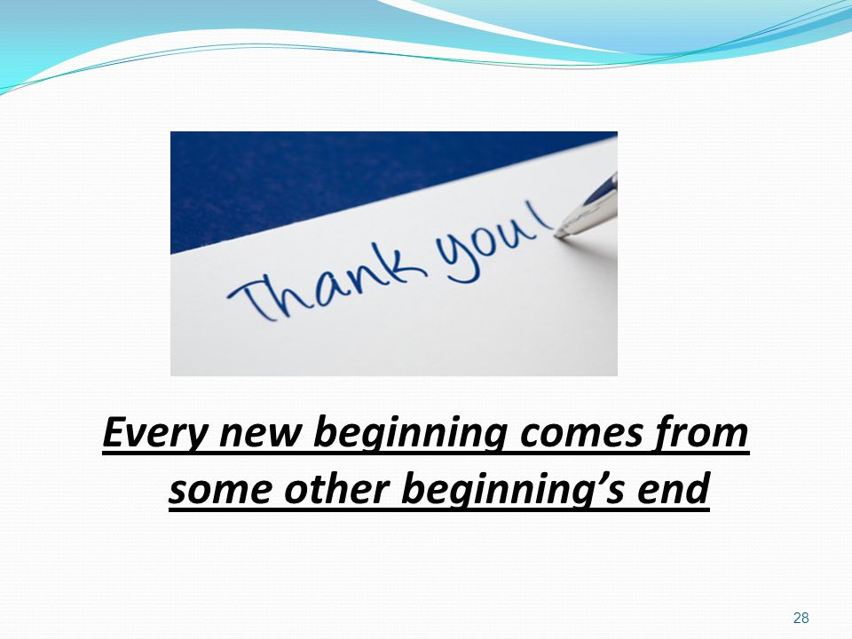 Every new beginning comes from some other beginning's end 28 Thank You Every new beginning comes from some other beginning's end