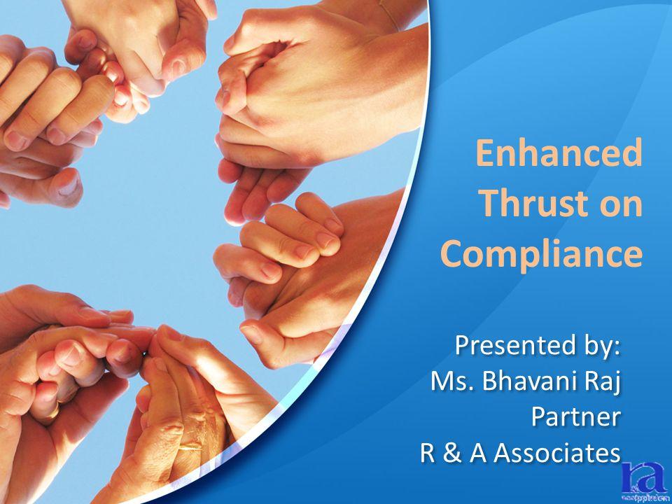 Presented by: Ms. Bhavani Raj Partner R & A Associates Enhanced Thrust on Compliance