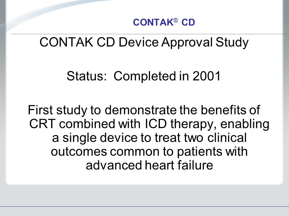 CONTAK ® CD CONTAK CD Device Approval Study Status: Completed in 2001 First study to demonstrate the benefits of CRT combined with ICD therapy, enabli