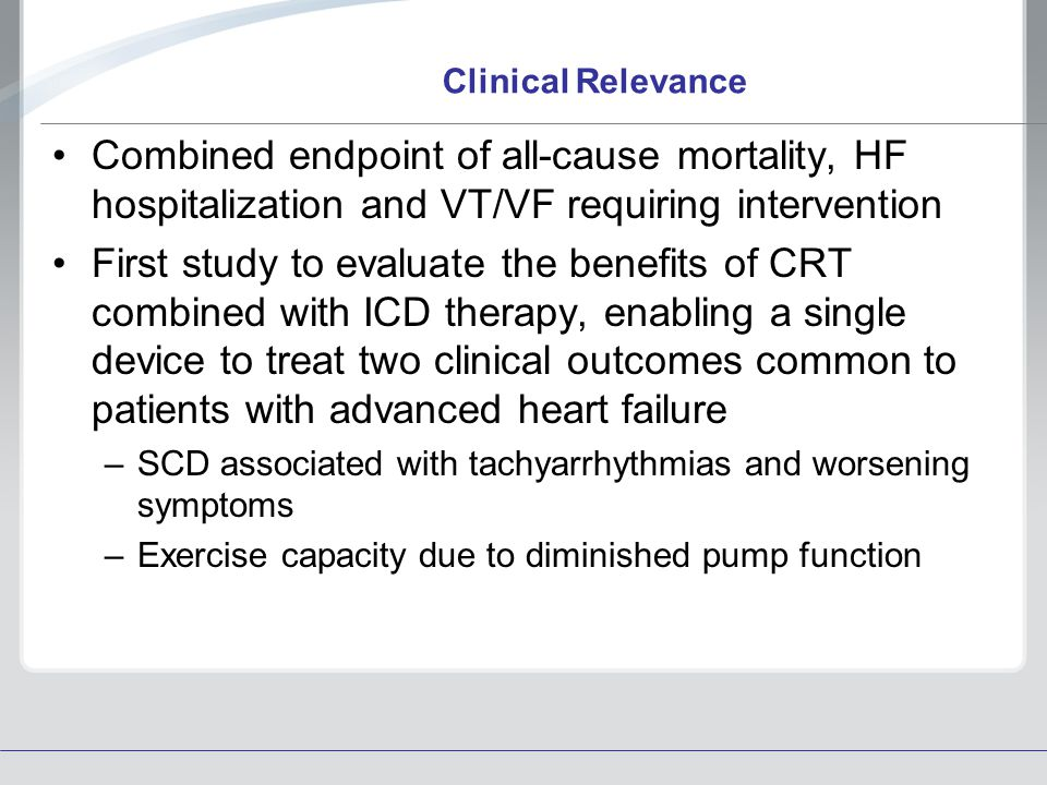 Clinical Relevance Combined endpoint of all-cause mortality, HF hospitalization and VT/VF requiring intervention First study to evaluate the benefits