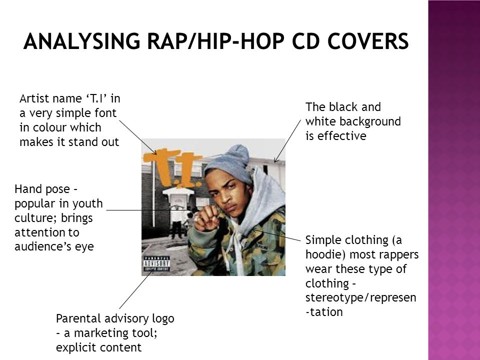 ANALYSING RAP/HIP-HOP CD COVERS Simple clothing (a hoodie) Background of a park; outdoors; simple editing Album name 'Jetski Wave' in a different font Artist is looking at the camera; simple look (seriousness) Hand pose – popular in youth culture; brings attention to audience's eye Artist name 'Sneakbo' different font – effective yet simple Parental advisory logo – a marketing tool; explicit content