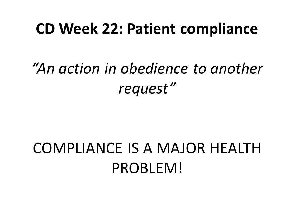 CD Week 22: Patient compliance An action in obedience to another request COMPLIANCE IS A MAJOR HEALTH PROBLEM!