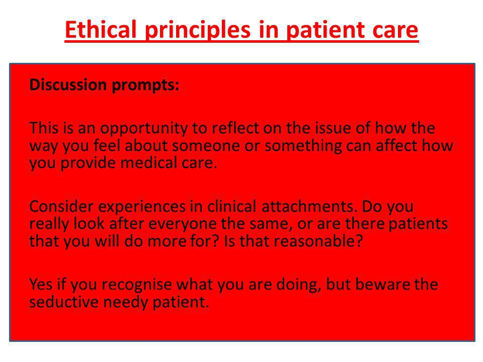 Ethical principles in patient care Discussion prompts: This is an opportunity to reflect on the issue of how the way you feel about someone or something can affect how you provide medical care.