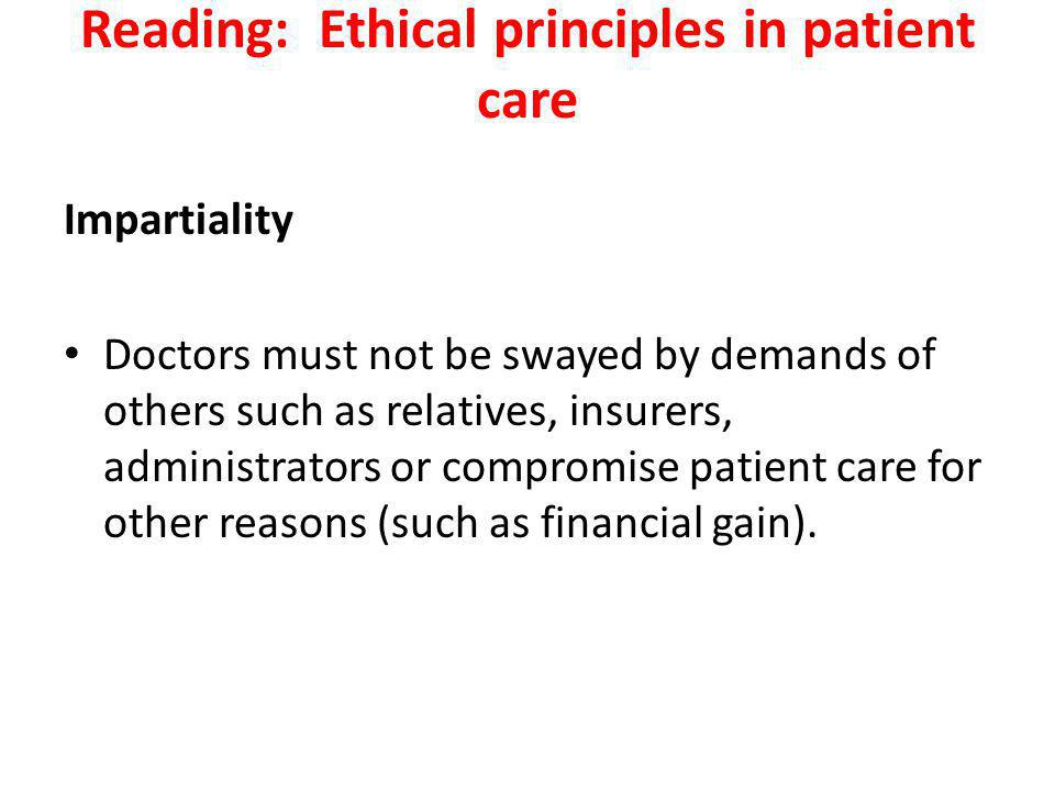 Reading: Ethical principles in patient care Impartiality Doctors must not be swayed by demands of others such as relatives, insurers, administrators or compromise patient care for other reasons (such as financial gain).