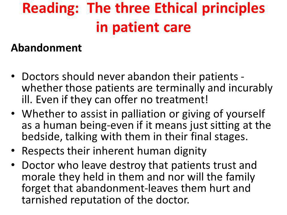 Reading: The three Ethical principles in patient care Abandonment Doctors should never abandon their patients - whether those patients are terminally and incurably ill.