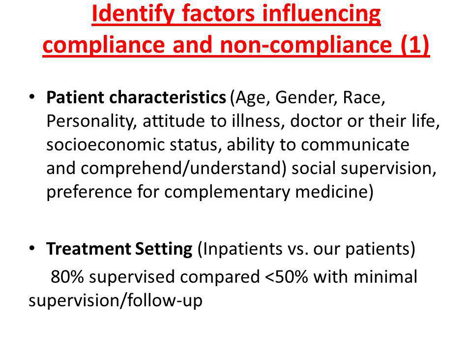 Identify factors influencing compliance and non-compliance (2) Medication characteristics (Amount of total medications, similar appearance of medication, number of doses per day, taste of medication, side effects caused) Clinical features of the illness (Chronic illness, mild/asymptomatic illness, delay in consequence of stopping treatment) Clinician expertise (Ability of prescriber, relationship with patient, confidence in treatment, information to patient).