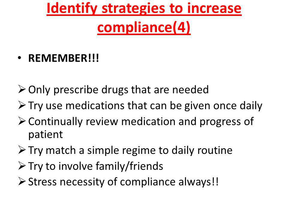 Identify strategies to increase compliance(4) REMEMBER!!!  Only prescribe drugs that are needed  Try use medications that can be given once daily 