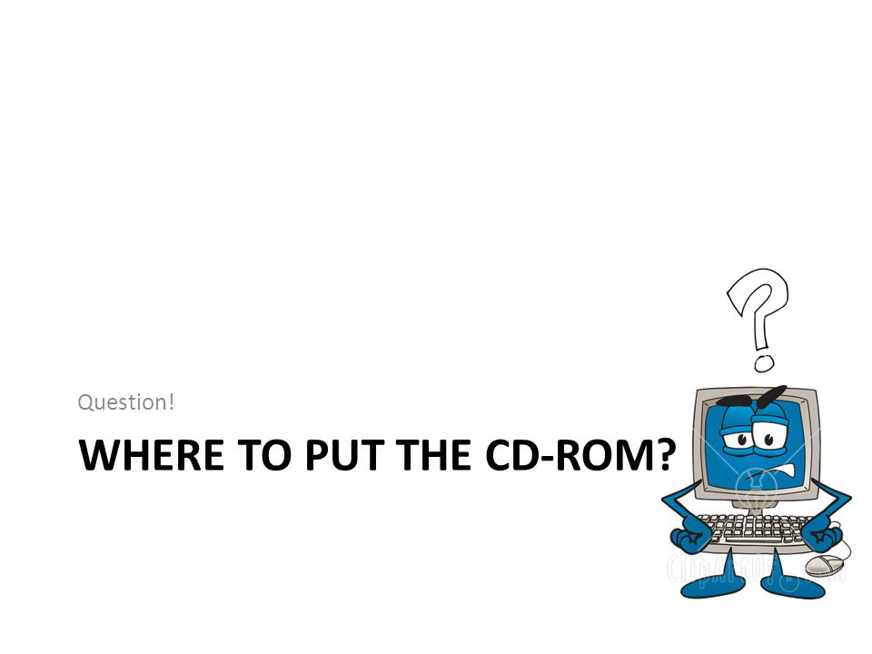 WHERE TO PUT THE CD-ROM Question!