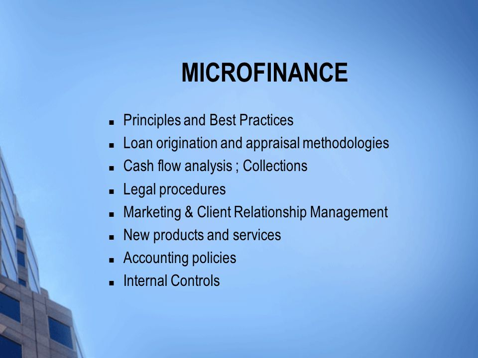 MICROFINANCE Principles and Best Practices Loan origination and appraisal methodologies Cash flow analysis ; Collections Legal procedures Marketing & Client Relationship Management New products and services Accounting policies Internal Controls