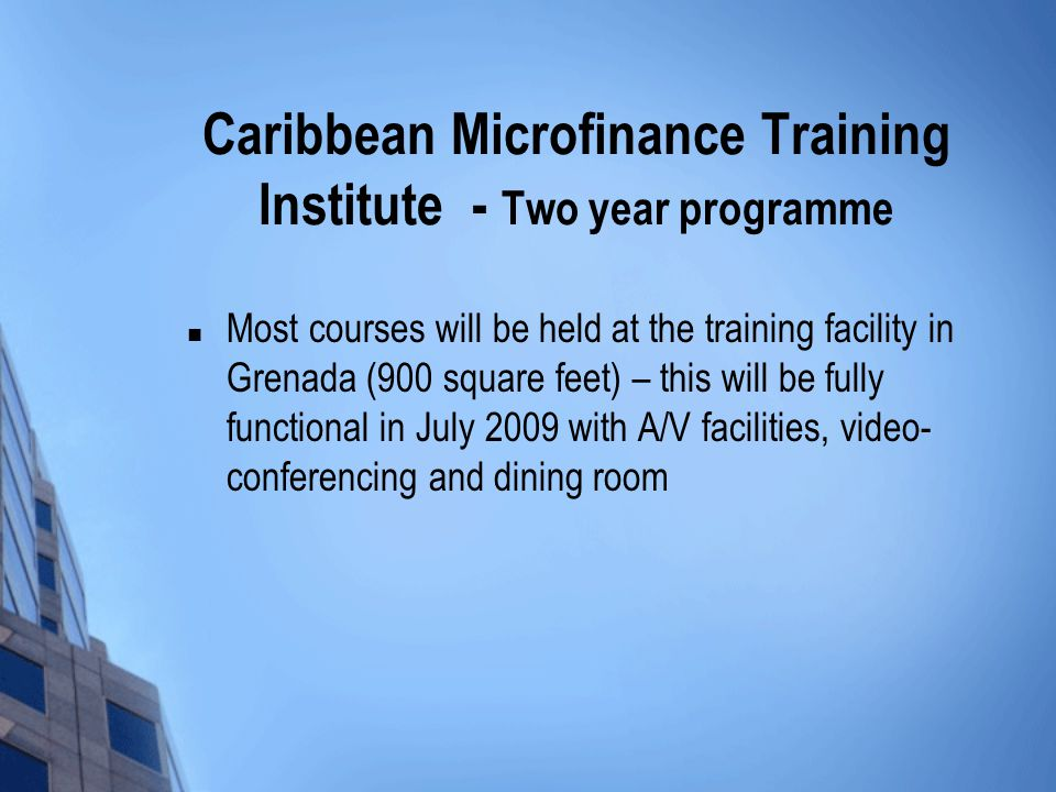 Caribbean Microfinance Training Institute - Two year programme Most courses will be held at the training facility in Grenada (900 square feet) – this will be fully functional in July 2009 with A/V facilities, video- conferencing and dining room