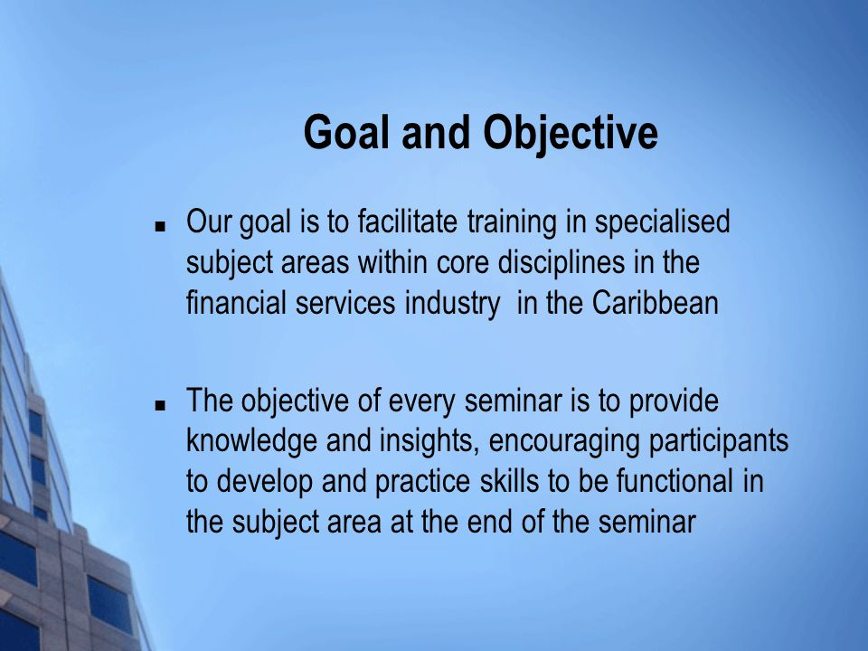 Goal and Objective Our goal is to facilitate training in specialised subject areas within core disciplines in the financial services industry in the Caribbean The objective of every seminar is to provide knowledge and insights, encouraging participants to develop and practice skills to be functional in the subject area at the end of the seminar