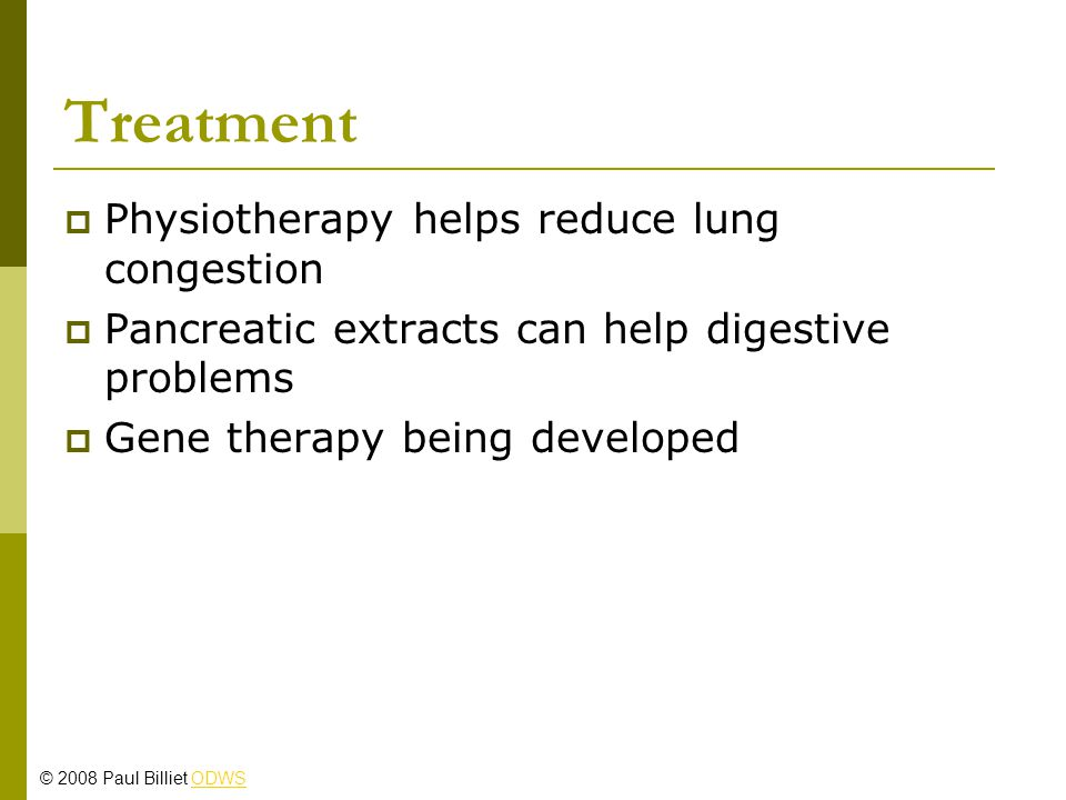 Treatment  Physiotherapy helps reduce lung congestion  Pancreatic extracts can help digestive problems  Gene therapy being developed © 2008 Paul Billiet ODWSODWS