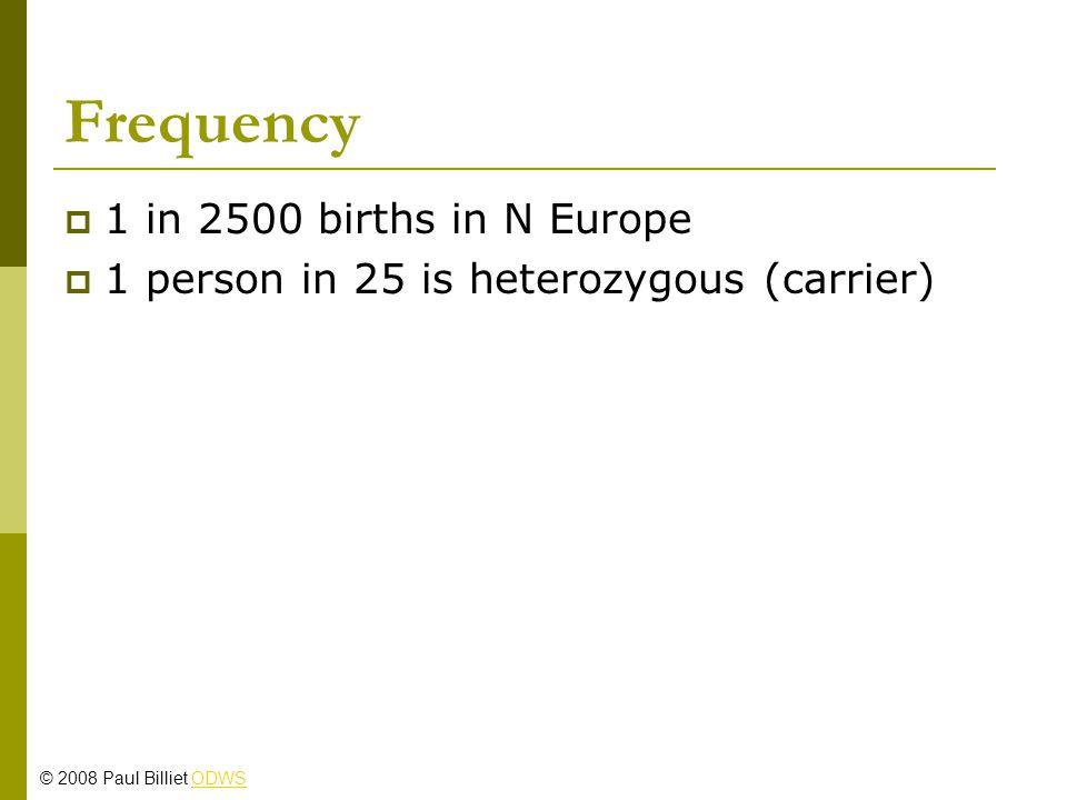 Frequency  1 in 2500 births in N Europe  1 person in 25 is heterozygous (carrier) © 2008 Paul Billiet ODWSODWS
