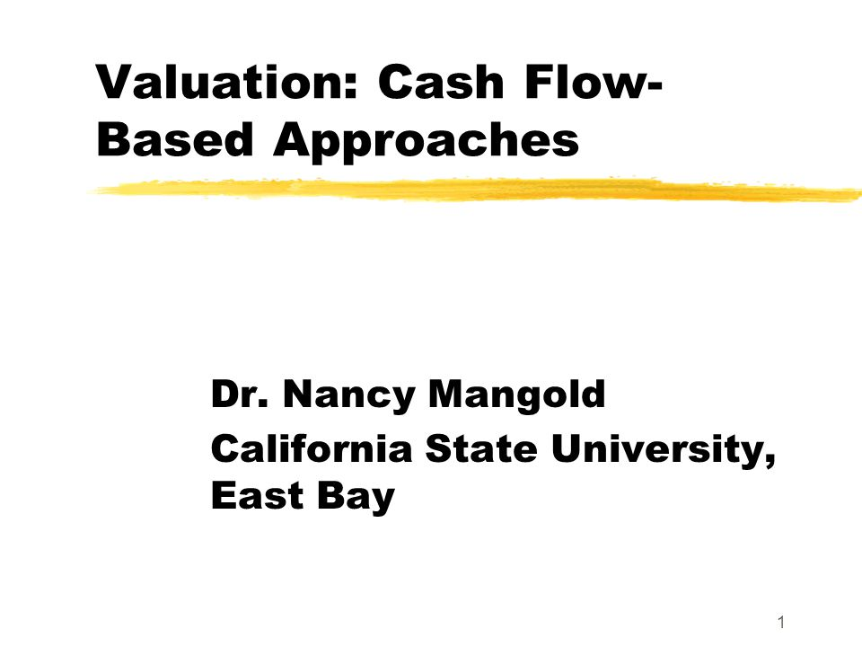1 Valuation: Cash Flow- Based Approaches Dr. Nancy Mangold California State University, East Bay