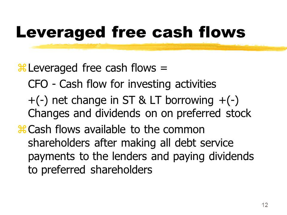 12 Leveraged free cash flows zLeveraged free cash flows = CFO - Cash flow for investing activities +(-) net change in ST & LT borrowing +(-) Changes a