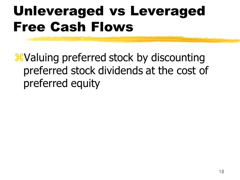 18 Unleveraged vs Leveraged Free Cash Flows zValuing preferred stock by discounting preferred stock dividends at the cost of preferred equity