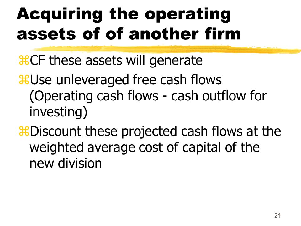 21 Acquiring the operating assets of of another firm zCF these assets will generate zUse unleveraged free cash flows (Operating cash flows - cash outf