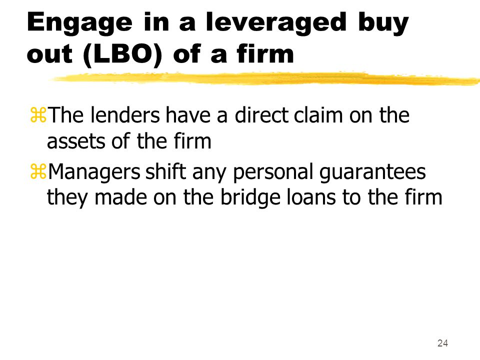 24 Engage in a leveraged buy out (LBO) of a firm zThe lenders have a direct claim on the assets of the firm zManagers shift any personal guarantees th