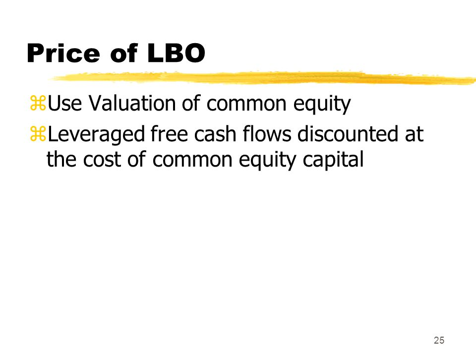 25 Price of LBO zUse Valuation of common equity zLeveraged free cash flows discounted at the cost of common equity capital