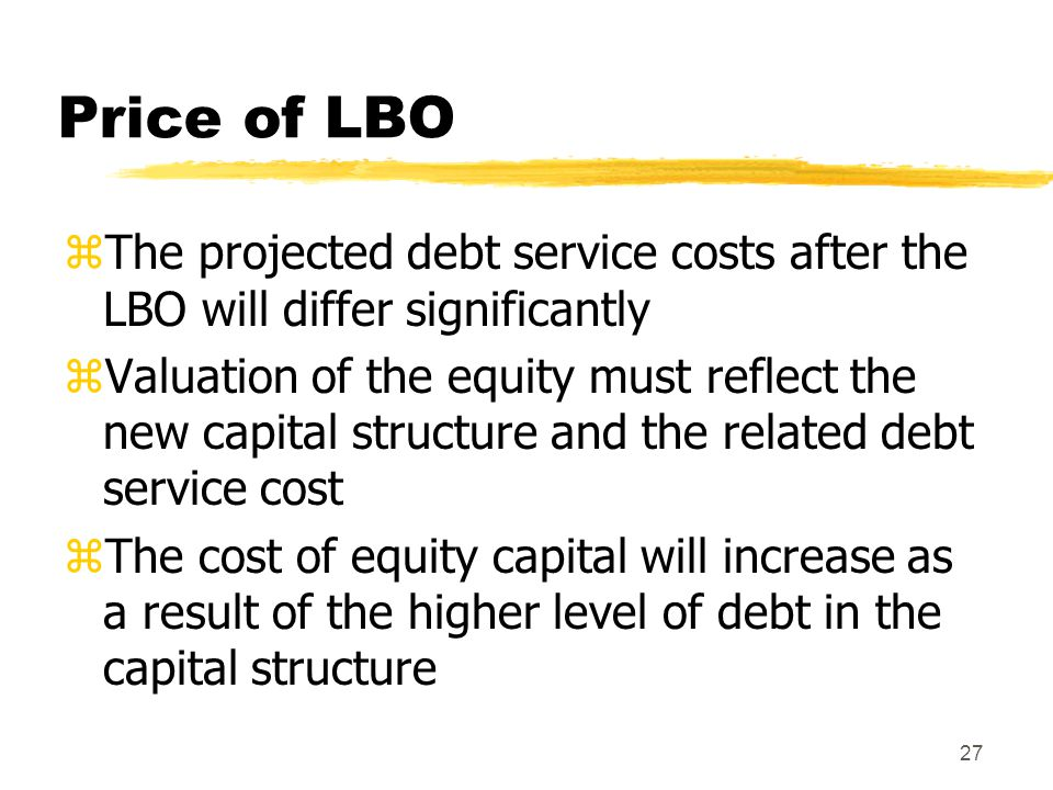 27 Price of LBO zThe projected debt service costs after the LBO will differ significantly zValuation of the equity must reflect the new capital struct