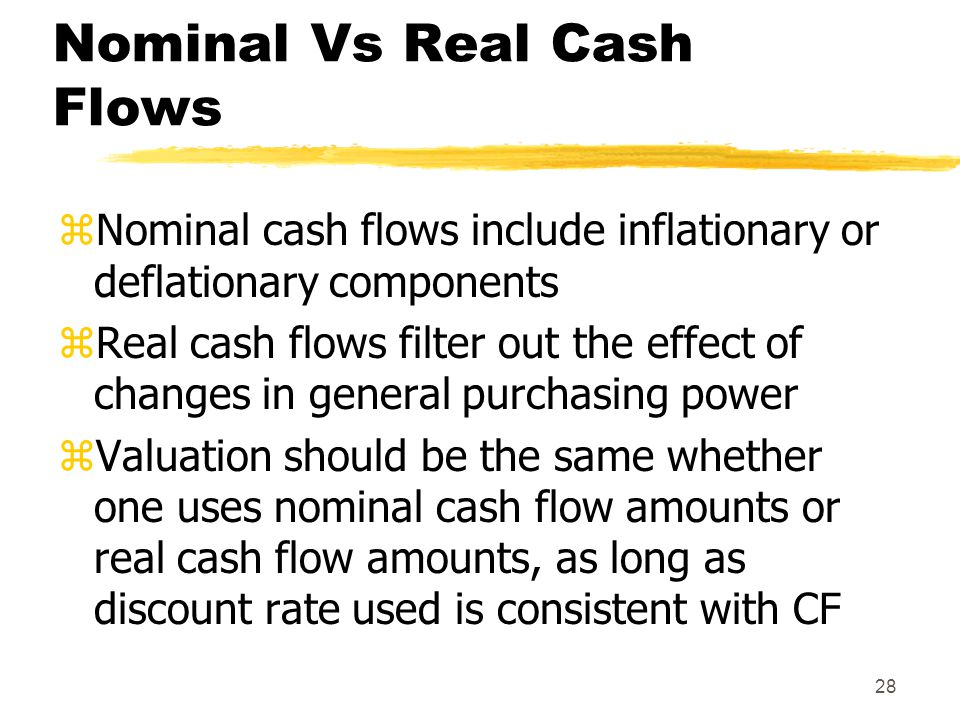 28 Nominal Vs Real Cash Flows zNominal cash flows include inflationary or deflationary components zReal cash flows filter out the effect of changes in
