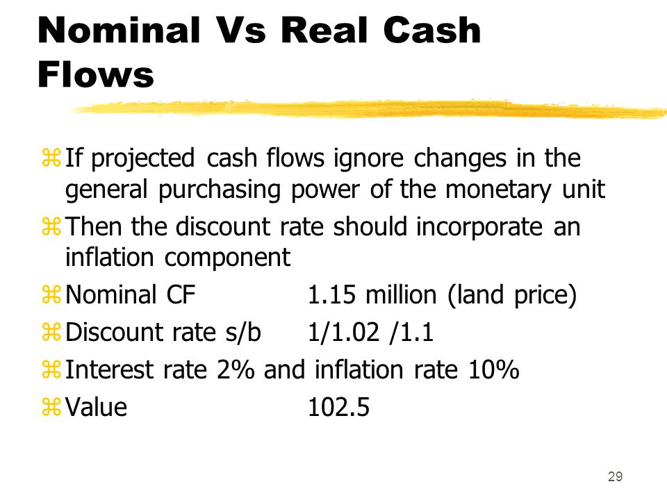 29 Nominal Vs Real Cash Flows zIf projected cash flows ignore changes in the general purchasing power of the monetary unit zThen the discount rate sho